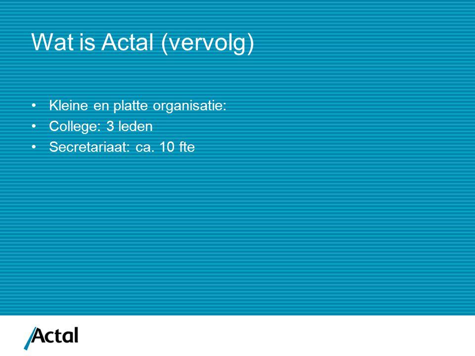 Wat is Actal (vervolg) Kleine en platte organisatie: College: 3 leden Secretariaat: ca. 10 fte