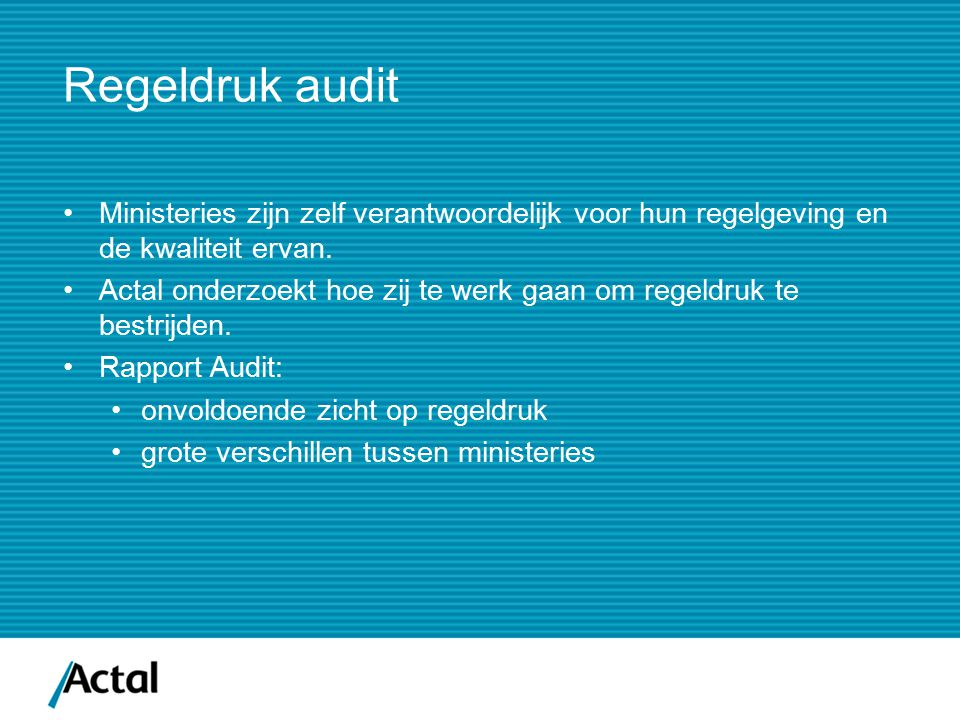 Regeldruk audit Ministeries zijn zelf verantwoordelijk voor hun regelgeving en de kwaliteit ervan. Actal onderzoekt hoe zij te werk gaan om regeldruk