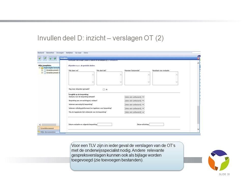 Invullen deel D: inzicht – verslagen OT (2) SLIDE 30 Voor een TLV zijn in ieder geval de verslagen van de OT's met de onderwijsspecialist nodig. Ander