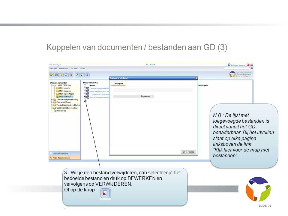 SLIDE 38 Koppelen van documenten / bestanden aan GD (3) 3. Wil je een bestand verwijderen, dan selecteer je het bedoelde bestand en druk op BEWERKEN e