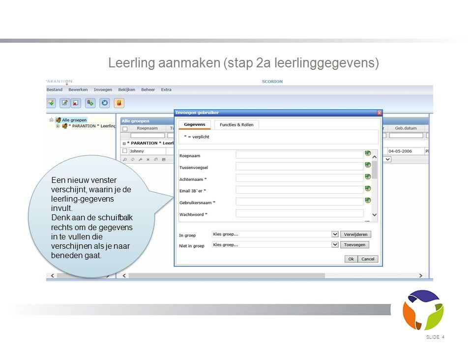 SLIDE 4 Leerling aanmaken (stap 2a leerlinggegevens) Een nieuw venster verschijnt, waarin je de leerling-gegevens invult. Denk aan de schuifbalk recht
