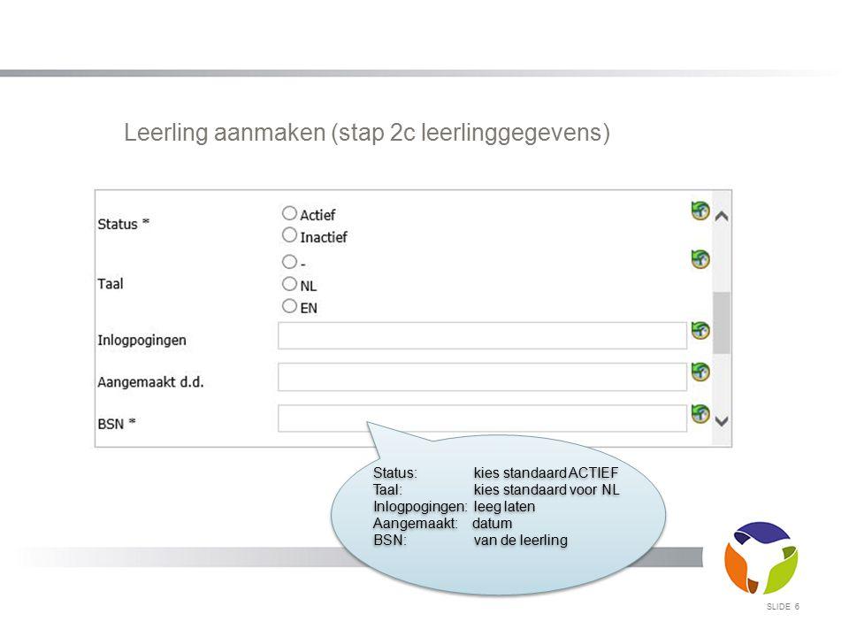 Leerling aanmaken (stap 2c leerlinggegevens) SLIDE 6 Status: kies standaard ACTIEF Taal: kies standaard voor NL Inlogpogingen: leeg laten Aangemaakt: