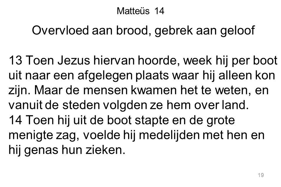 Matteüs 14 Overvloed aan brood, gebrek aan geloof 13 Toen Jezus hiervan hoorde, week hij per boot uit naar een afgelegen plaats waar hij alleen kon zijn.