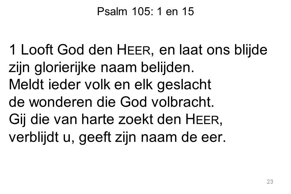 Psalm 105: 1 en 15 1 Looft God den H EER, en laat ons blijde zijn glorierijke naam belijden.