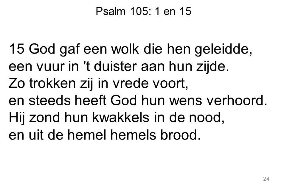 Psalm 105: 1 en 15 15 God gaf een wolk die hen geleidde, een vuur in t duister aan hun zijde.