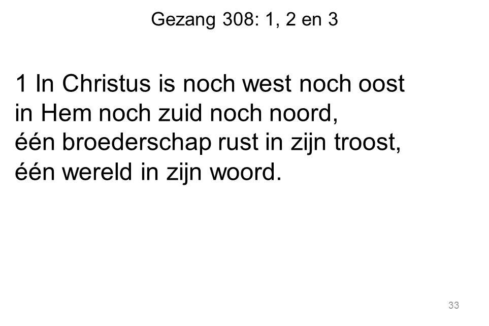 Gezang 308: 1, 2 en 3 1 In Christus is noch west noch oost in Hem noch zuid noch noord, één broederschap rust in zijn troost, één wereld in zijn woord.