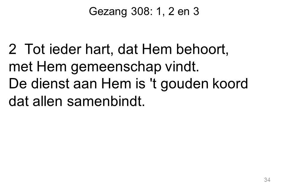 Gezang 308: 1, 2 en 3 2 Tot ieder hart, dat Hem behoort, met Hem gemeenschap vindt.