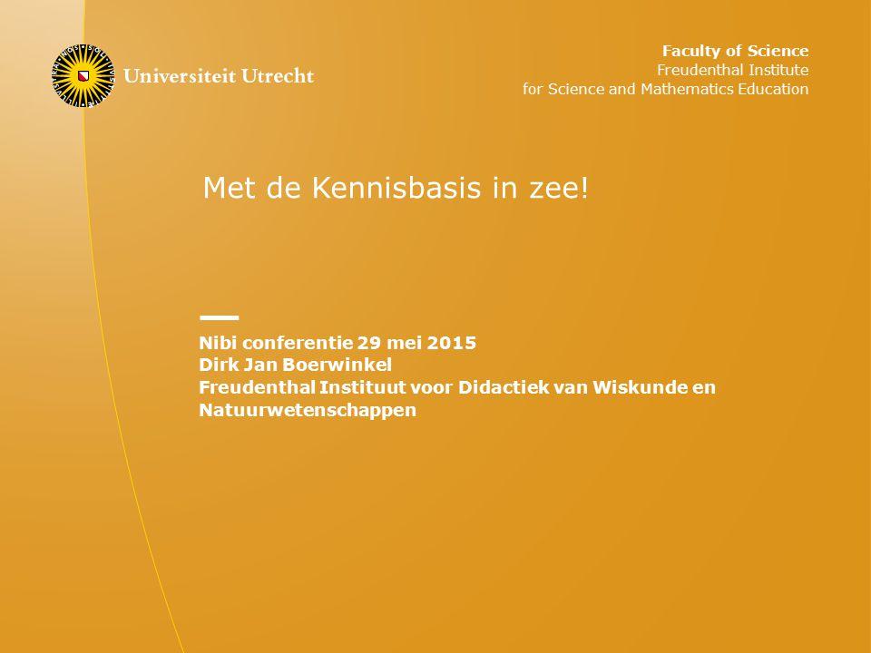 Met de Kennisbasis in zee! Nibi conferentie 29 mei 2015 Dirk Jan Boerwinkel Freudenthal Instituut voor Didactiek van Wiskunde en Natuurwetenschappen F