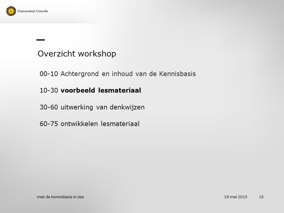 Overzicht workshop 00-10 Achtergrond en inhoud van de Kennisbasis 10-30 voorbeeld lesmateriaal 30-60 uitwerking van denkwijzen 60-75 ontwikkelen lesma