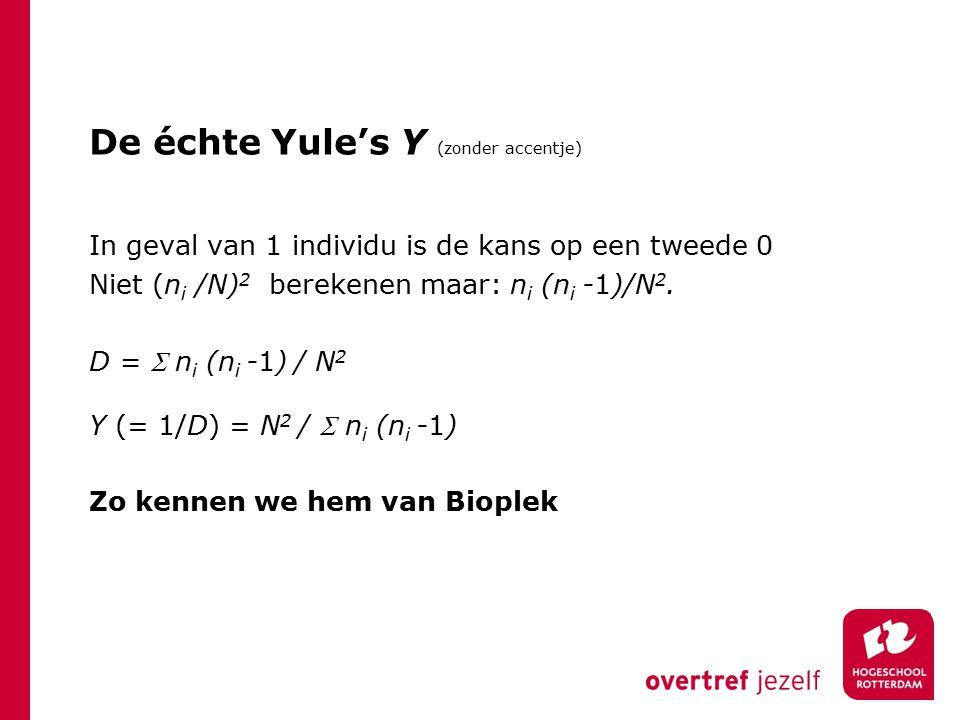 De échte Yule's Y (zonder accentje) In geval van 1 individu is de kans op een tweede 0 Niet (n i /N) 2 berekenen maar: n i (n i -1)/N 2.