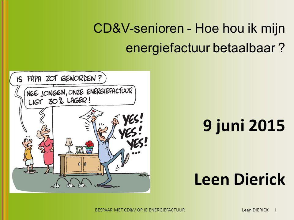 CD&V-senioren - Hoe hou ik mijn energiefactuur betaalbaar ? 9 juni 2015 Leen Dierick BESPAAR MET CD&V OP JE ENERGIEFACTUUR Leen DIERICK1