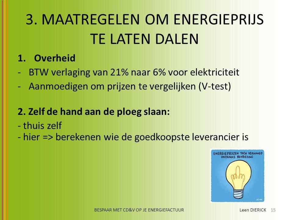 BESPAAR MET CD&V OP JE ENERGIEFACTUUR Leen DIERICK15 3. MAATREGELEN OM ENERGIEPRIJS TE LATEN DALEN 1.Overheid -BTW verlaging van 21% naar 6% voor elek