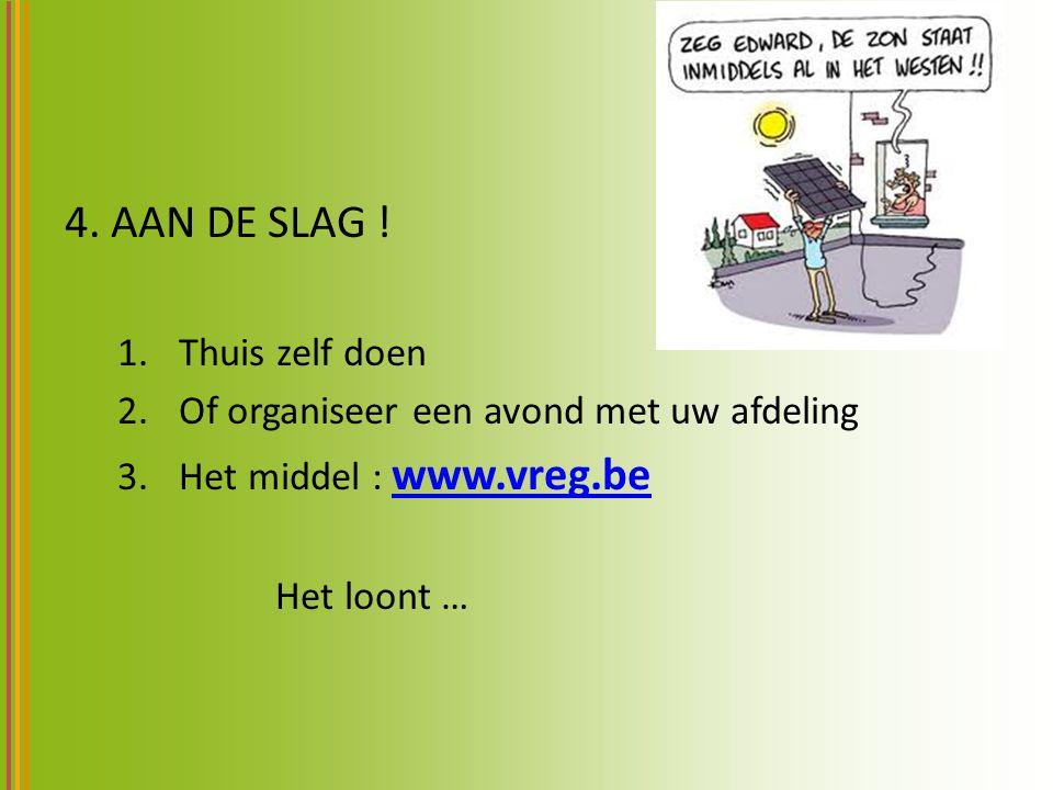 4. AAN DE SLAG ! 1.Thuis zelf doen 2.Of organiseer een avond met uw afdeling 3.Het middel : www.vreg.be www.vreg.be Het loont …