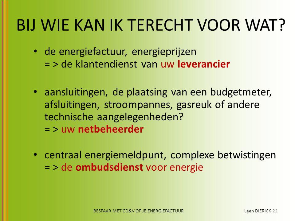 BESPAAR MET CD&V OP JE ENERGIEFACTUUR Leen DIERICK22 BIJ WIE KAN IK TERECHT VOOR WAT? de energiefactuur, energieprijzen = > de klantendienst van uw le