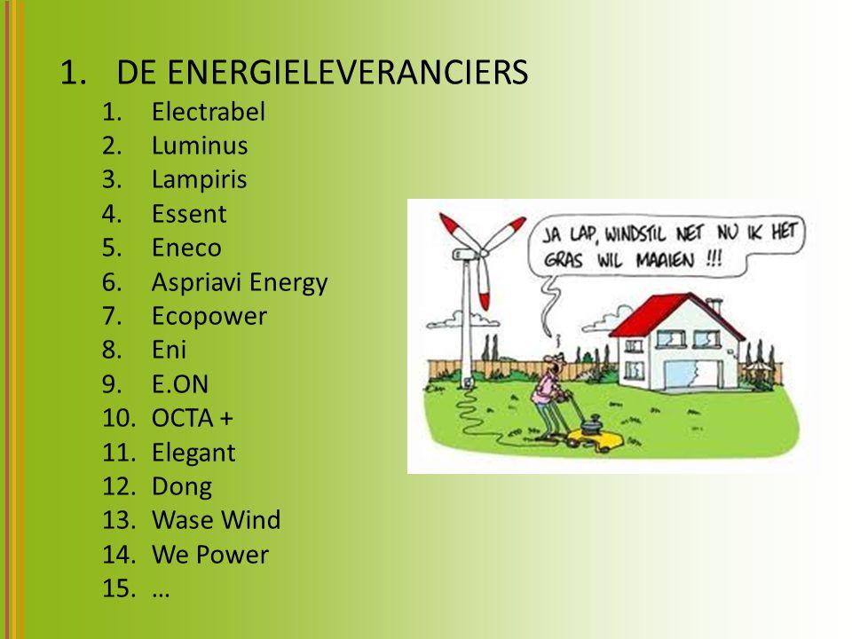 1.DE ENERGIELEVERANCIERS 1.Electrabel 2.Luminus 3.Lampiris 4.Essent 5.Eneco 6.Aspriavi Energy 7.Ecopower 8.Eni 9.E.ON 10.OCTA + 11.Elegant 12.Dong 13.