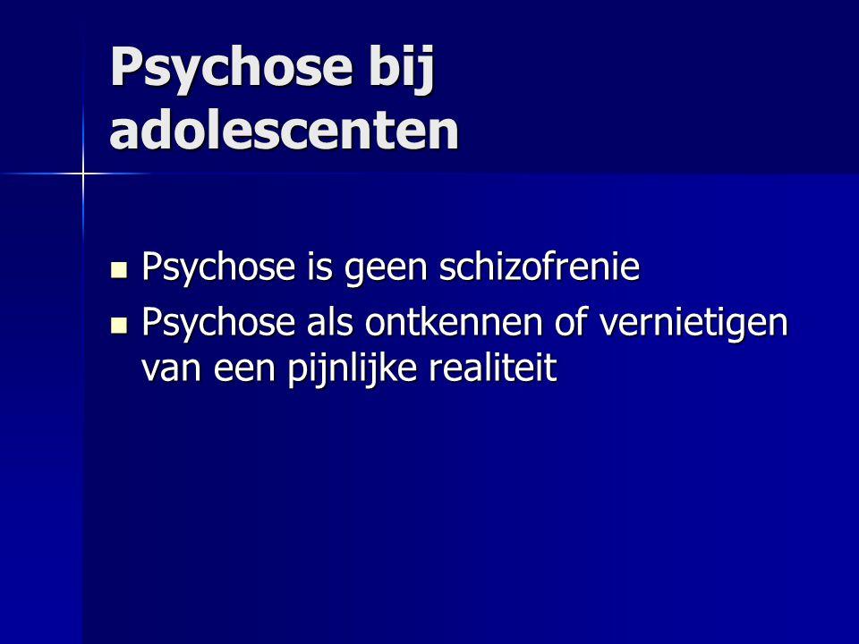 Psychose bij adolescenten Psychose is geen schizofrenie Psychose is geen schizofrenie Psychose als ontkennen of vernietigen van een pijnlijke realiteit Psychose als ontkennen of vernietigen van een pijnlijke realiteit