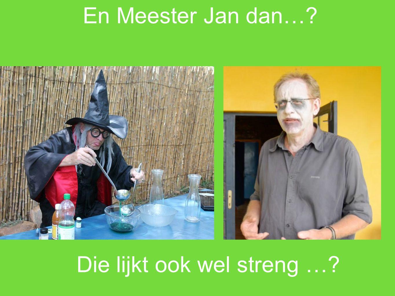 En Meester Jan dan…? Die lijkt ook wel streng …?