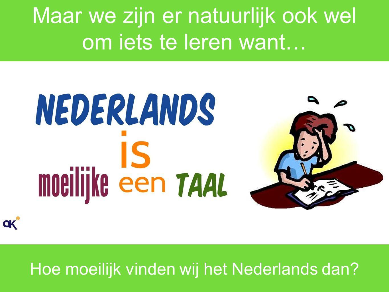Hoe moeilijk vinden we Nederlands? EEN BEETJE MOEILIJK NIET ZO Toch wel een beetje moeilijk hoor!