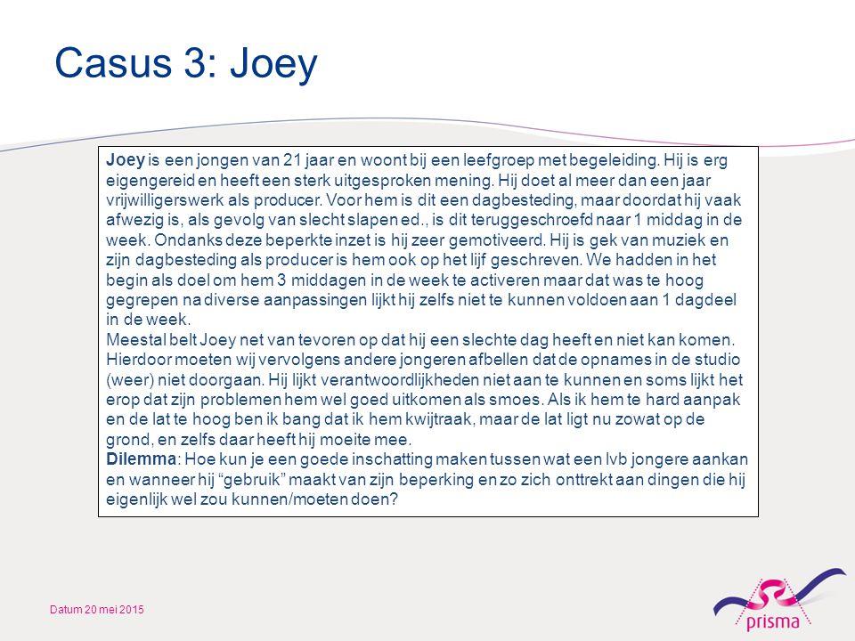 Casus 3: Joey Datum 20 mei 2015 Joey is een jongen van 21 jaar en woont bij een leefgroep met begeleiding. Hij is erg eigengereid en heeft een sterk u