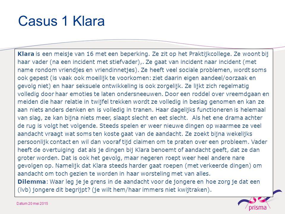 Casus 1 Klara Datum 20 mei 2015 Klara is een meisje van 16 met een beperking. Ze zit op het Praktijkcollege. Ze woont bij haar vader (na een incident