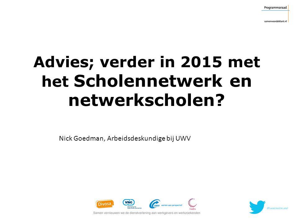 Advies; verder in 2015 met het Scholennetwerk en netwerkscholen? Nick Goedman, Arbeidsdeskundige bij UWV