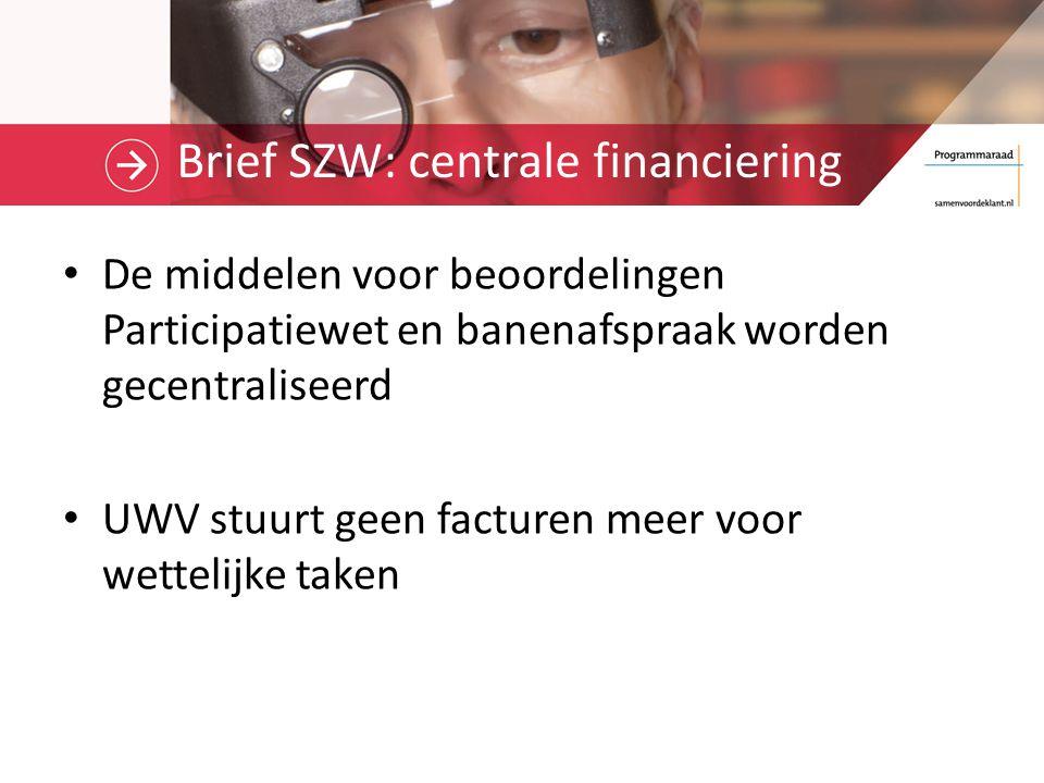 Brief SZW: centrale financiering De middelen voor beoordelingen Participatiewet en banenafspraak worden gecentraliseerd UWV stuurt geen facturen meer