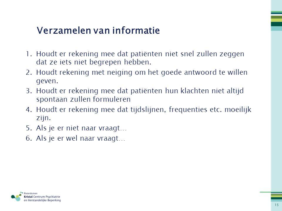 15 Verzamelen van informatie 1.Houdt er rekening mee dat patiënten niet snel zullen zeggen dat ze iets niet begrepen hebben. 2.Houdt rekening met neig