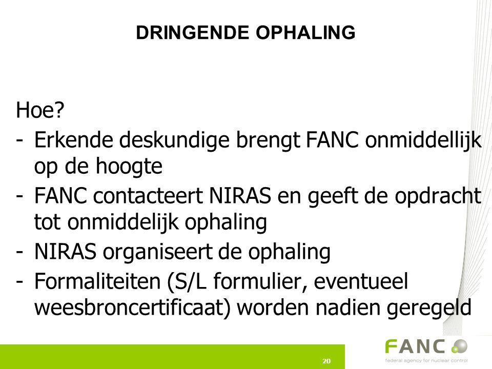 20 Hoe? -Erkende deskundige brengt FANC onmiddellijk op de hoogte -FANC contacteert NIRAS en geeft de opdracht tot onmiddelijk ophaling -NIRAS organis