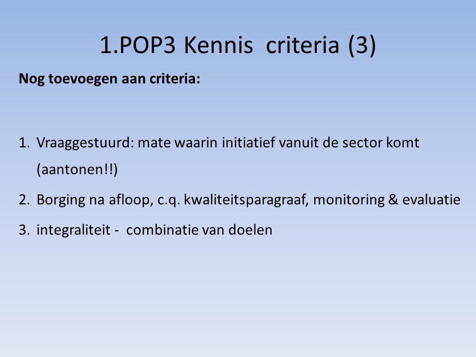1.POP3 Kennis criteria (3) 1.Vraaggestuurd: mate waarin initiatief vanuit de sector komt (aantonen!!) 2.Borging na afloop, c.q. kwaliteitsparagraaf, m