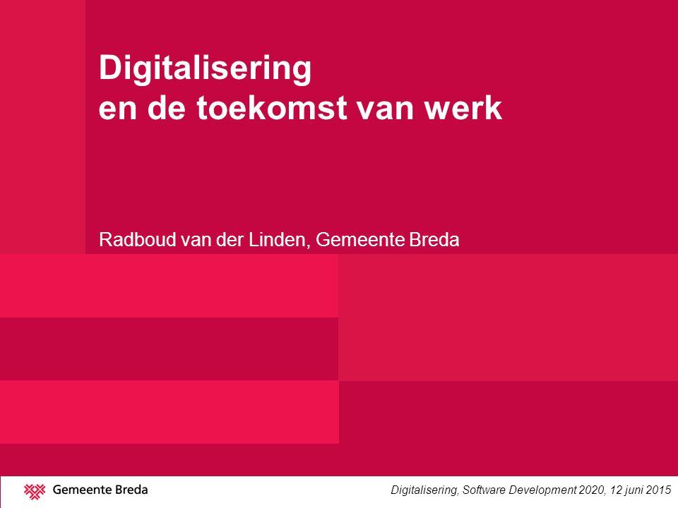 Digitalisering en de toekomst van werk Radboud van der Linden, Gemeente Breda Digitalisering, Software Development 2020, 12 juni 2015