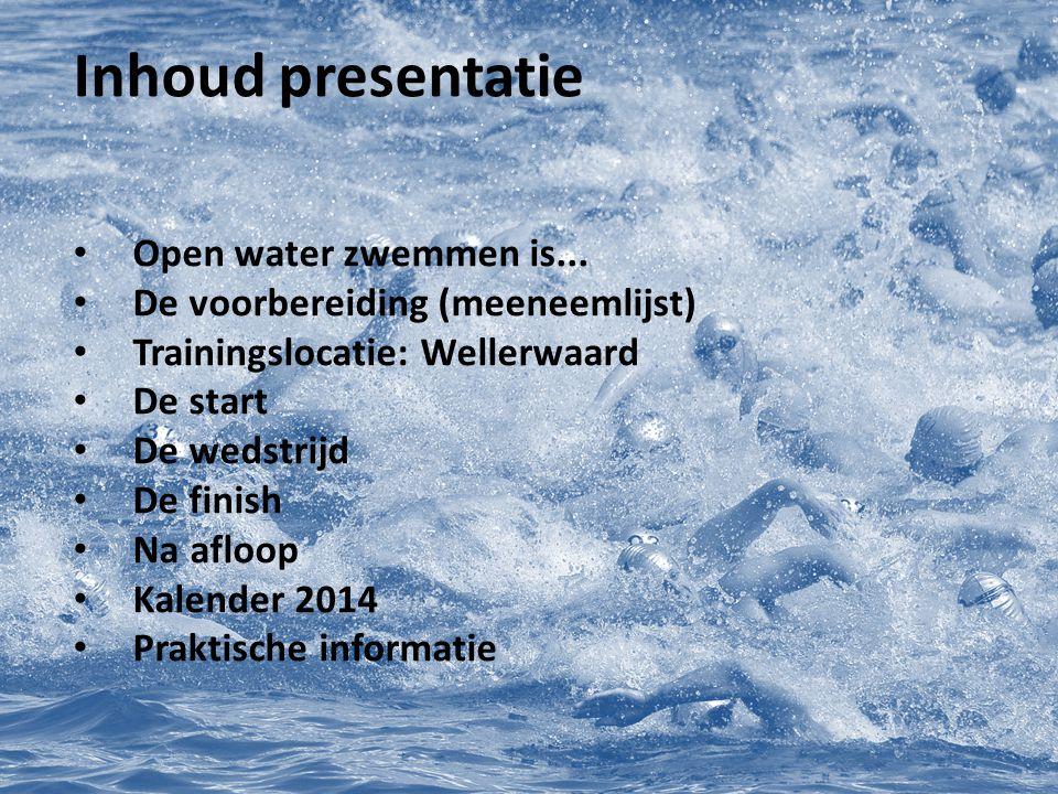 Open water zwemmen is... De voorbereiding (meeneemlijst) Trainingslocatie: Wellerwaard De start De wedstrijd De finish Na afloop Kalender 2014 Praktis