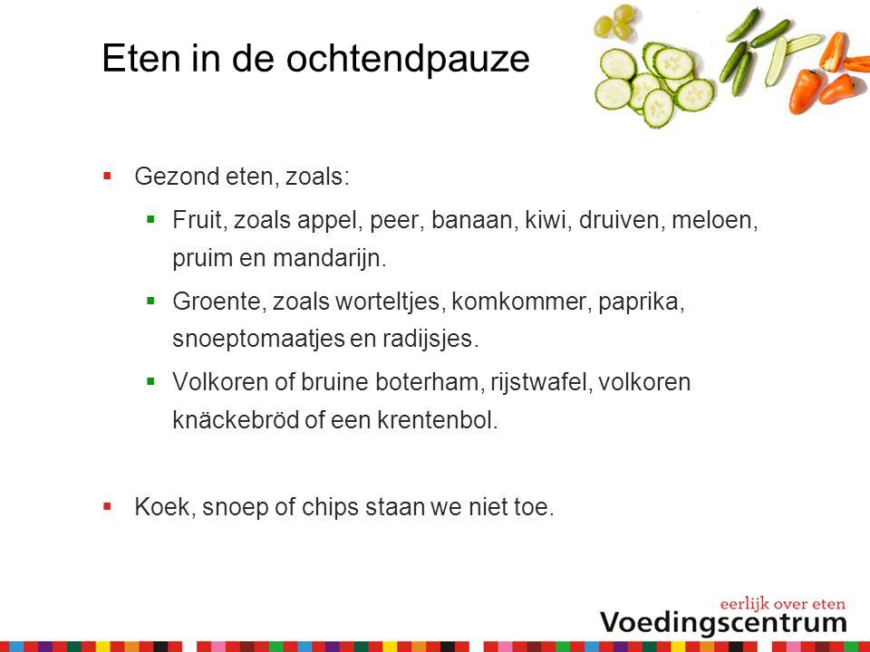 Eten in de ochtendpauze  Gezond eten, zoals:  Fruit, zoals appel, peer, banaan, kiwi, druiven, meloen, pruim en mandarijn.