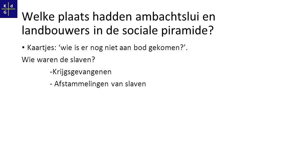 Welke plaats hadden ambachtslui en landbouwers in de sociale piramide? Kaartjes: 'wie is er nog niet aan bod gekomen?'. Wie waren de slaven? -Krijgsge
