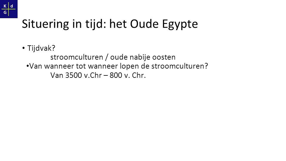 Situering in tijd: het Oude Egypte Tijdvak? stroomculturen / oude nabije oosten Van wanneer tot wanneer lopen de stroomculturen? Van 3500 v.Chr – 800