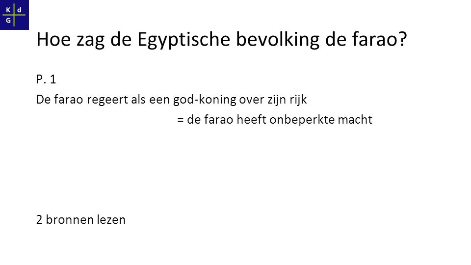 P. 1 De farao regeert als een god-koning over zijn rijk = de farao heeft onbeperkte macht 2 bronnen lezen