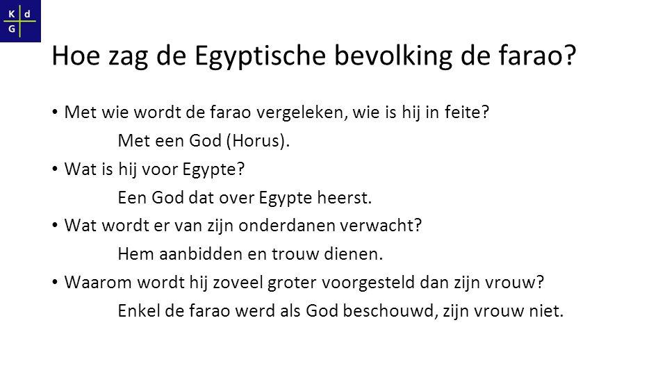 Hoe zag de Egyptische bevolking de farao? Met wie wordt de farao vergeleken, wie is hij in feite? Met een God (Horus). Wat is hij voor Egypte? Een God
