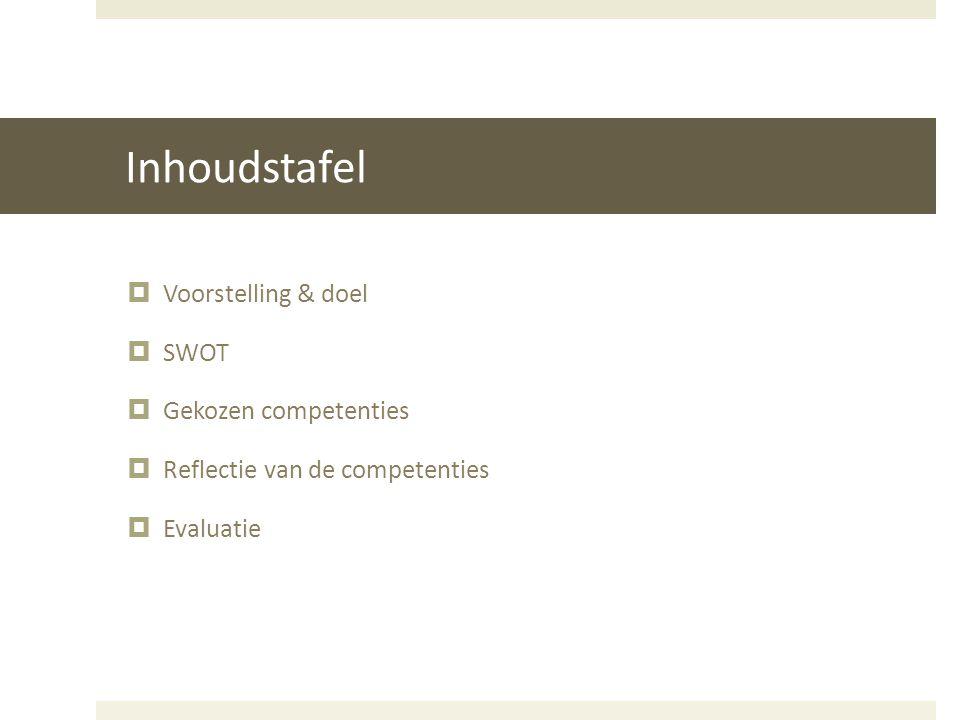 Inhoudstafel  Voorstelling & doel  SWOT  Gekozen competenties  Reflectie van de competenties  Evaluatie