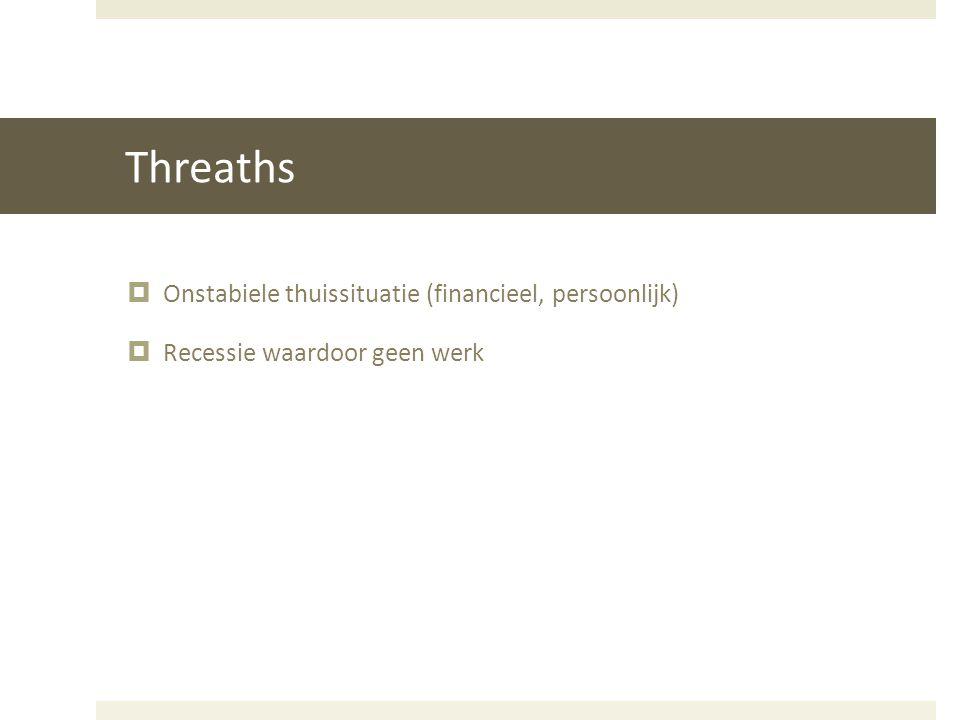 Threaths  Onstabiele thuissituatie (financieel, persoonlijk)  Recessie waardoor geen werk