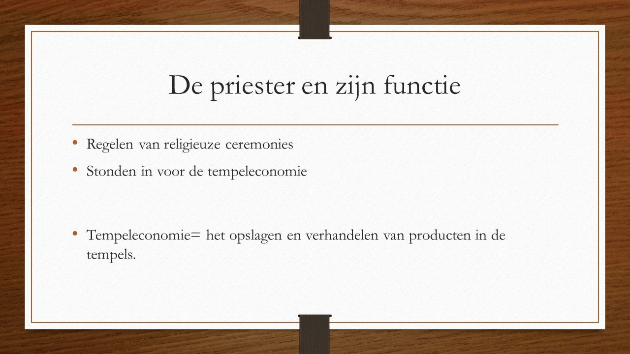 De priester en zijn functie Regelen van religieuze ceremonies Stonden in voor de tempeleconomie Tempeleconomie= het opslagen en verhandelen van producten in de tempels.