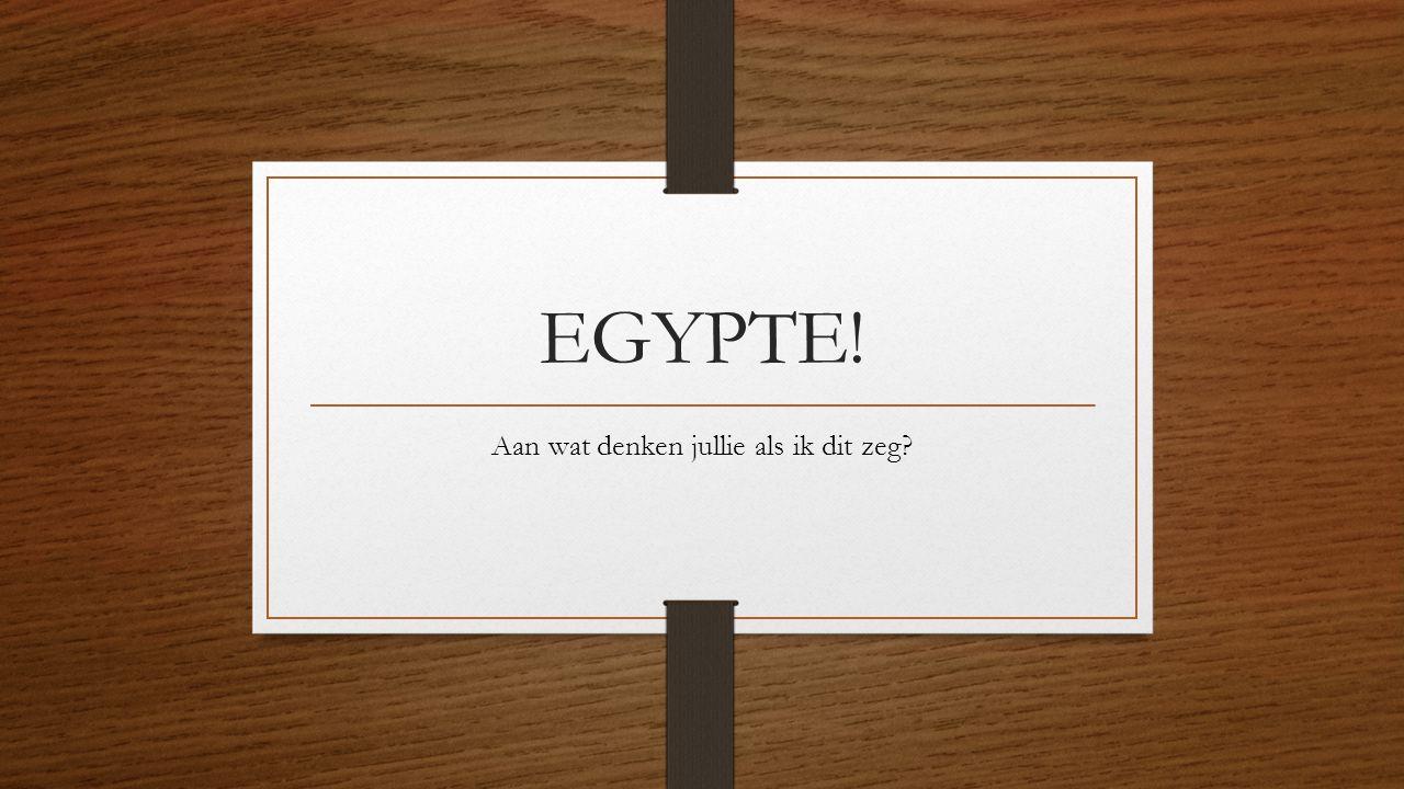 EGYPTE! Aan wat denken jullie als ik dit zeg?