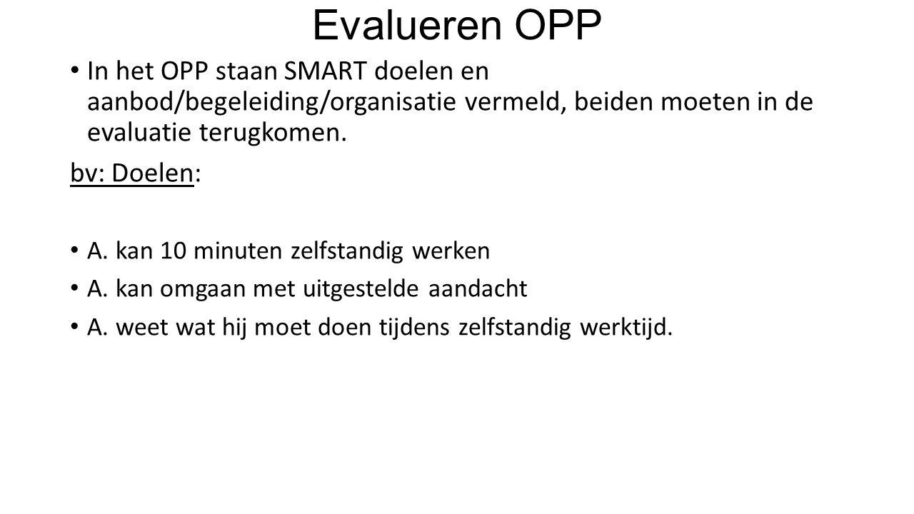 Evalueren OPP In het OPP staan SMART doelen en aanbod/begeleiding/organisatie vermeld, beiden moeten in de evaluatie terugkomen. bv: Doelen: A. kan 10