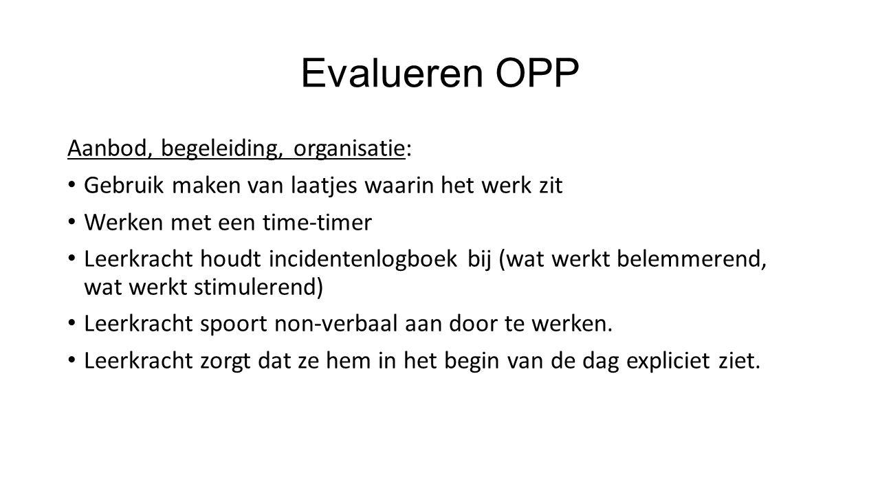 Evalueren OPP Aanbod, begeleiding, organisatie: Gebruik maken van laatjes waarin het werk zit Werken met een time-timer Leerkracht houdt incidentenlog