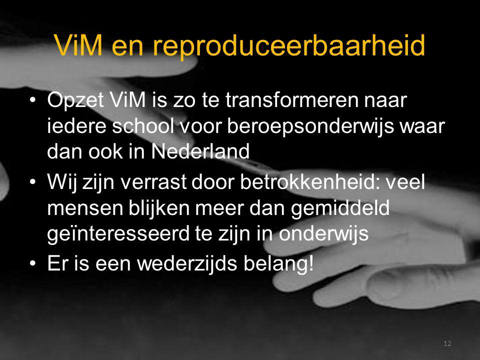 ViM en reproduceerbaarheid Opzet ViM is zo te transformeren naar iedere school voor beroepsonderwijs waar dan ook in Nederland Wij zijn verrast door betrokkenheid: veel mensen blijken meer dan gemiddeld geïnteresseerd te zijn in onderwijs Er is een wederzijds belang.