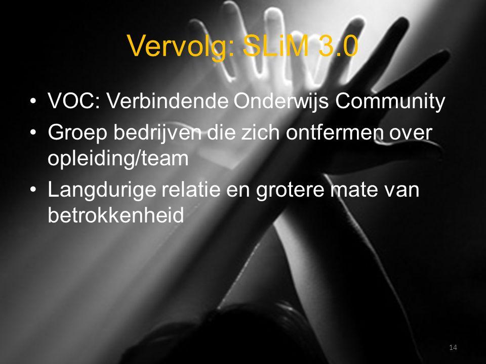 Vervolg: SLiM 3.0 VOC: Verbindende Onderwijs Community Groep bedrijven die zich ontfermen over opleiding/team Langdurige relatie en grotere mate van betrokkenheid 14