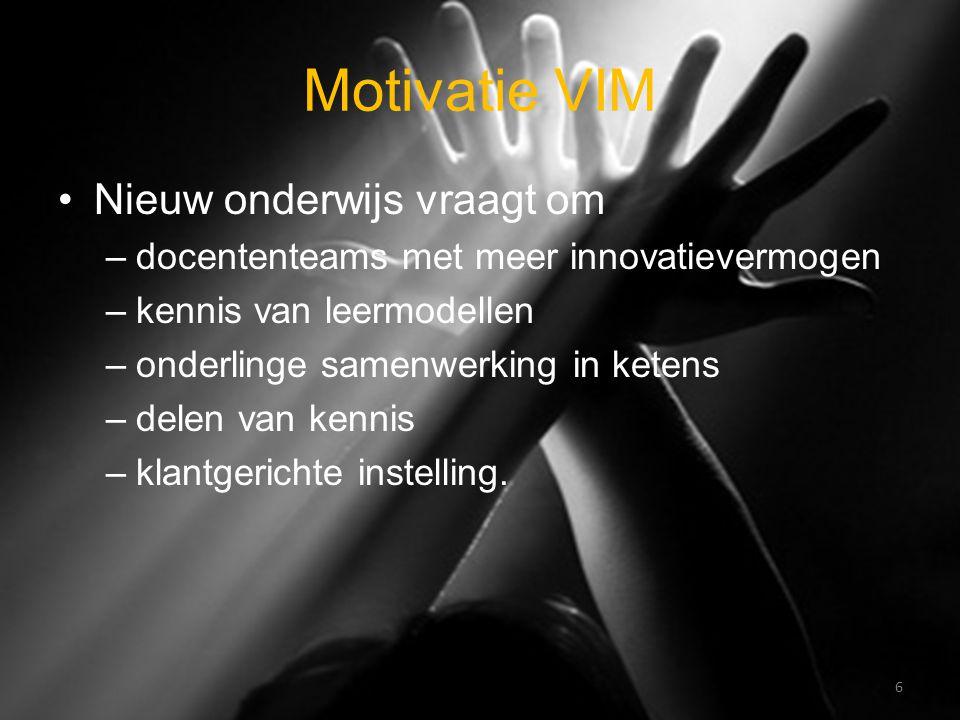 Motivatie VIM Nieuw onderwijs vraagt om –docententeams met meer innovatievermogen –kennis van leermodellen –onderlinge samenwerking in ketens –delen van kennis –klantgerichte instelling.