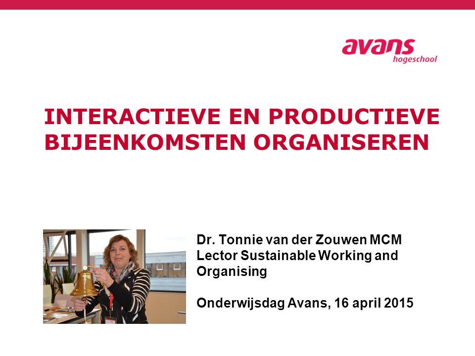 INTERACTIEVE EN PRODUCTIEVE BIJEENKOMSTEN ORGANISEREN Dr. Tonnie van der Zouwen MCM Lector Sustainable Working and Organising Onderwijsdag Avans, 16 a