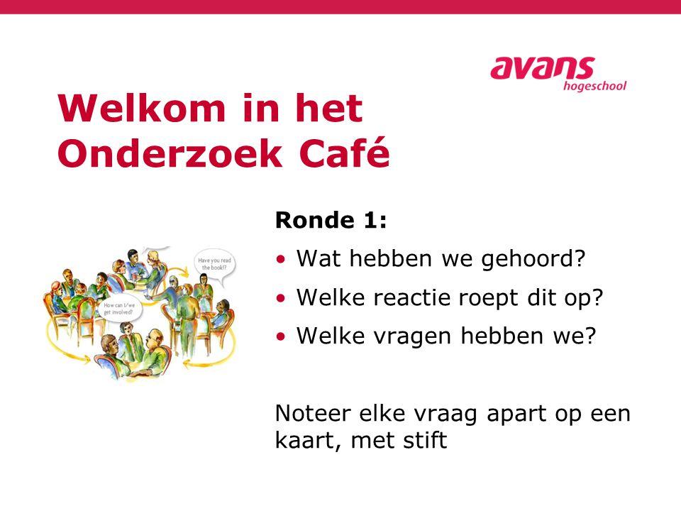 Welkom in het Onderzoek Café Ronde 1: Wat hebben we gehoord? Welke reactie roept dit op? Welke vragen hebben we? Noteer elke vraag apart op een kaart,