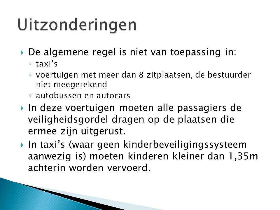  De algemene regel is niet van toepassing in: ◦ taxi's ◦ voertuigen met meer dan 8 zitplaatsen, de bestuurder niet meegerekend ◦ autobussen en autocars  In deze voertuigen moeten alle passagiers de veiligheidsgordel dragen op de plaatsen die ermee zijn uitgerust.