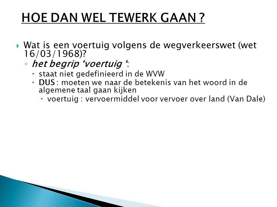  Wat is een voertuig volgens de wegverkeerswet (wet 16/03/1968)? ◦ het begrip 'voertuig ':  staat niet gedefinieerd in de WVW  DUS : moeten we naar