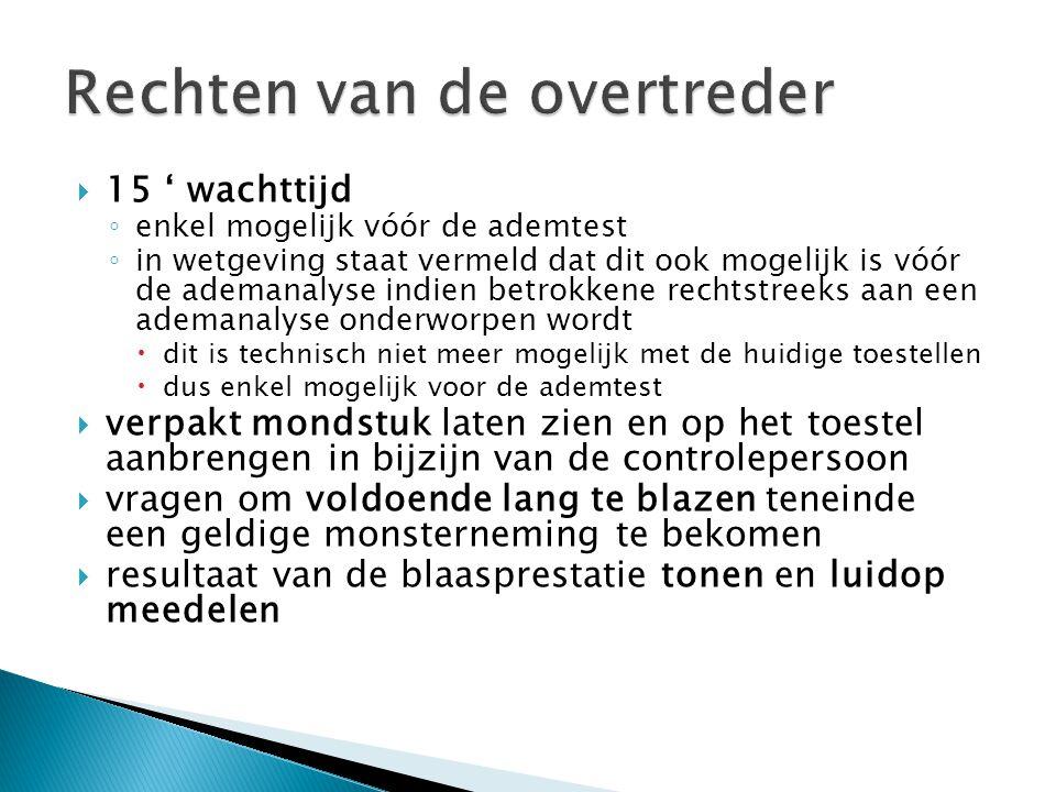  15 ' wachttijd ◦ enkel mogelijk vóór de ademtest ◦ in wetgeving staat vermeld dat dit ook mogelijk is vóór de ademanalyse indien betrokkene rechtstreeks aan een ademanalyse onderworpen wordt  dit is technisch niet meer mogelijk met de huidige toestellen  dus enkel mogelijk voor de ademtest  verpakt mondstuk laten zien en op het toestel aanbrengen in bijzijn van de controlepersoon  vragen om voldoende lang te blazen teneinde een geldige monsterneming te bekomen  resultaat van de blaasprestatie tonen en luidop meedelen
